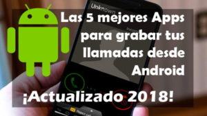 Las 5 mejores Apps para grabar tus llamadas desde Android (2018)