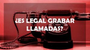¿Es legal grabar llamadas?