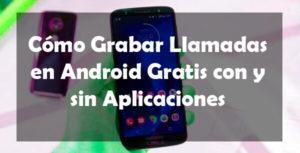 Como grabar llamadas en Android gratis con y sin aplicaciones