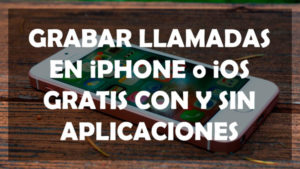 Grabar llamadas en iPhone o iOS gratis con y sin aplicaciones